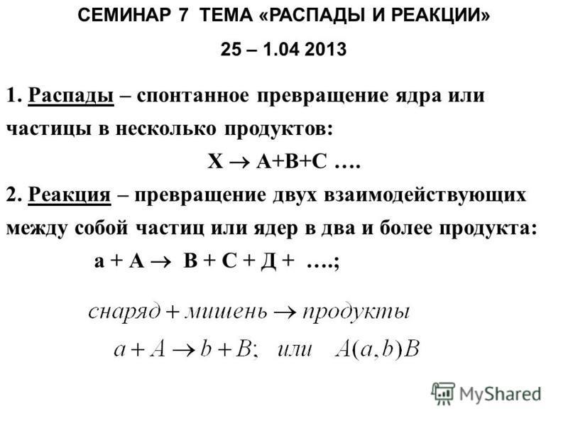 СЕМИНАР 7 ТЕМА «РАСПАДЫ И РЕАКЦИИ» 25 – 1.04 2013 1. Распады – спонтанное превращение ядра или частицы в несколько продуктов: Х А+В+С …. 2. Реакция – превращение двух взаимодействующих между собой частиц или ядер в два и более продукта: а + А В + С +