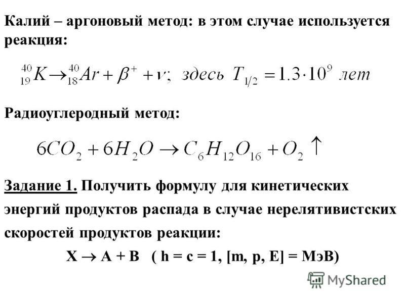 Калий – аргоновый метод: в этом случае используется реакция: Радиоуглеродный метод: Задание 1. Получить формулу для кинетических энергий продуктов распада в случае нерелятивистских скоростей продуктов реакции: Х А + В ( h = c = 1, [m, p, E] = MэВ)