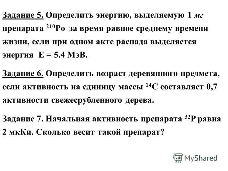 Задание 5. Определить энергию, выделяемую 1 мг препарата 210 Po за время равное среднему времени жизни, если при одном акте распада выделяется энергия Е = 5.4 МэВ. Задание 6. Определить возраст деревянного предмета, если активность на единицу массы 1