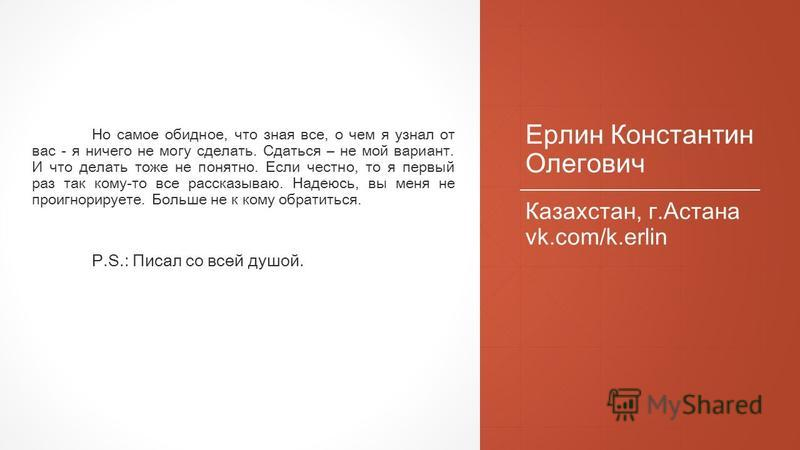 Ерлин Константин Олегович Казахстан, г.Астана vk.com/k.erlin Но самое обидное, что зная все, о чем я узнал от вас - я ничего не могу сделать. Сдаться – не мой вариант. И что делать тоже не понятно. Если честно, то я первый раз так кому-то все рассказ