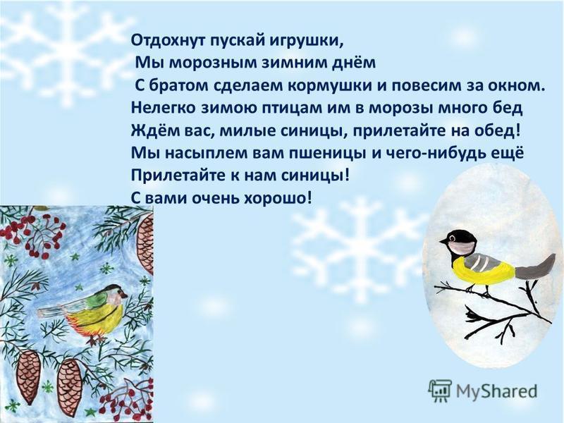 Отдохнут пускай игрушки, Мы морозным зимним днём С братом сделаем кормушки и повесим за окном. Нелегко зимою птицам им в морозы много бед Ждём вас, милые синицы, прилетайте на обед! Мы насыплем вам пшеницы и чего-нибудь ещё Прилетайте к нам синицы! С
