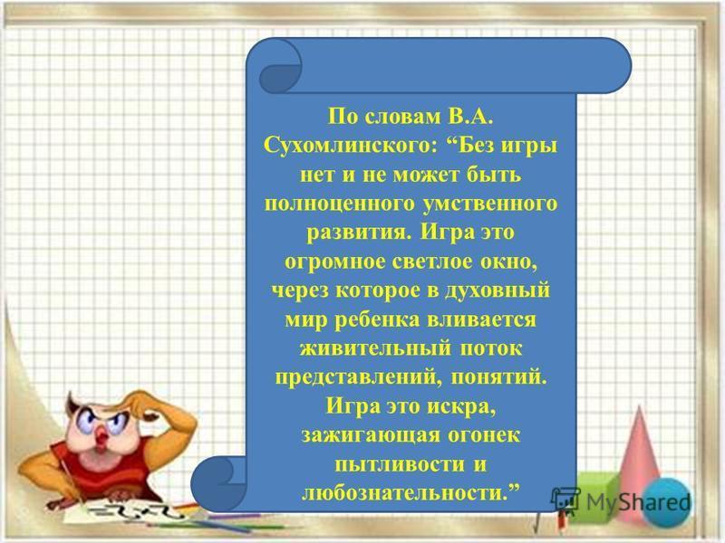 По словам В.А. Сухомлинского: Без игры нет и не может быть полноценного умственного развития. Игра это огромное светлое окно, через которое в духовный мир ребенка вливается живительный поток представлений, понятий. Игра это искра, зажигающая огонек п