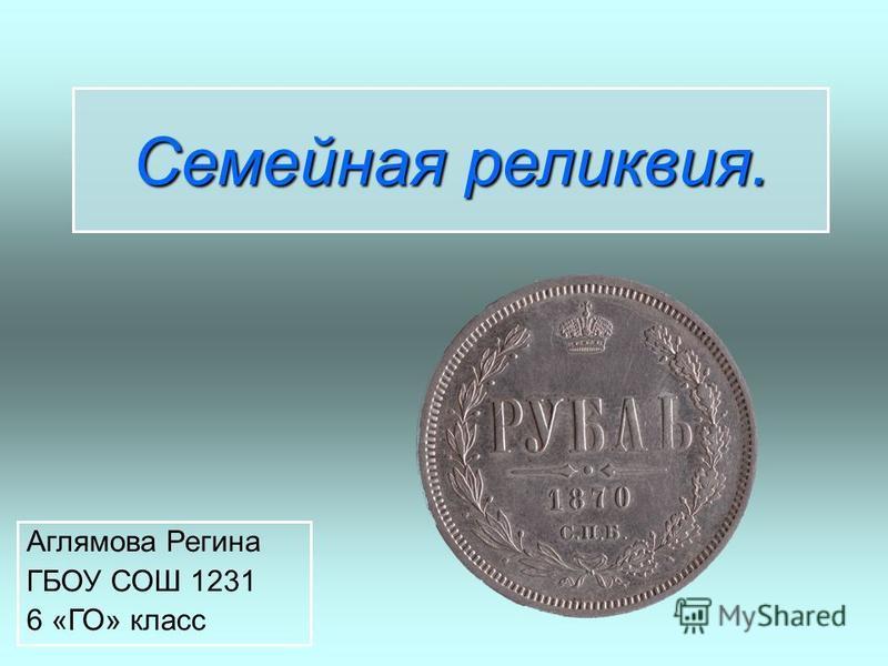 Семейная реликвия. Аглямова Регина ГБОУ СОШ 1231 6 «ГО» класс