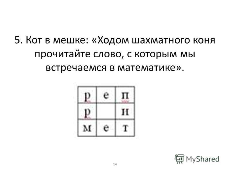 5. Кот в мешке: «Ходом шахматного коня прочитайте слово, с которым мы встречаемся в математике». 14