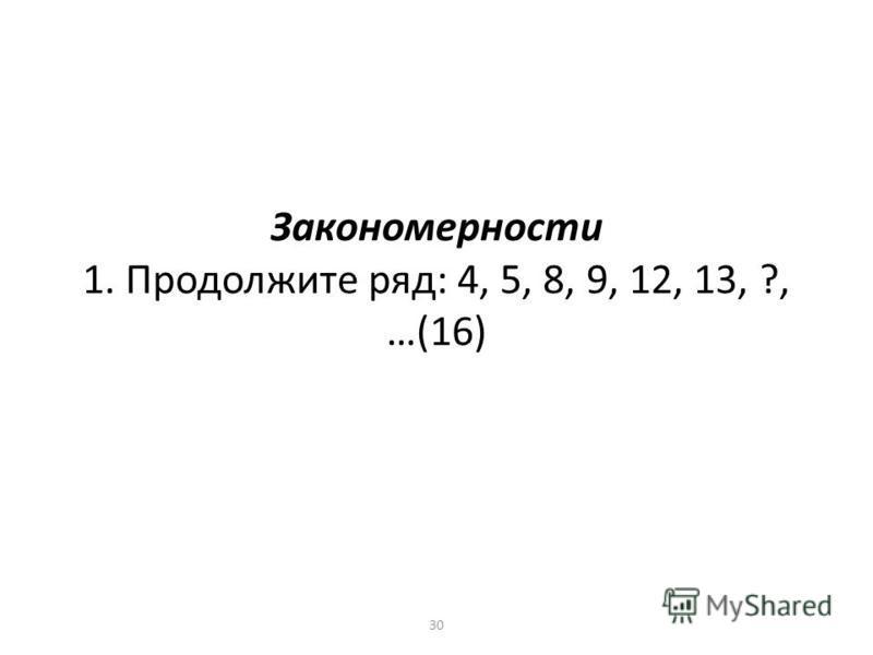 Закономерности 1. Продолжите ряд: 4, 5, 8, 9, 12, 13, ?, …(16) 30
