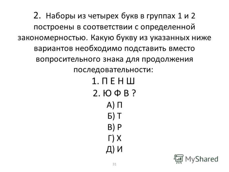 2. Наборы из четырех букв в группах 1 и 2 построены в соответствии с определенной закономерностью. Какую букву из указанных ниже вариантов необходимо подставить вместо вопросительного знака для продолжения последовательности: 1. П Е Н Ш 2. Ю Ф В ? А)