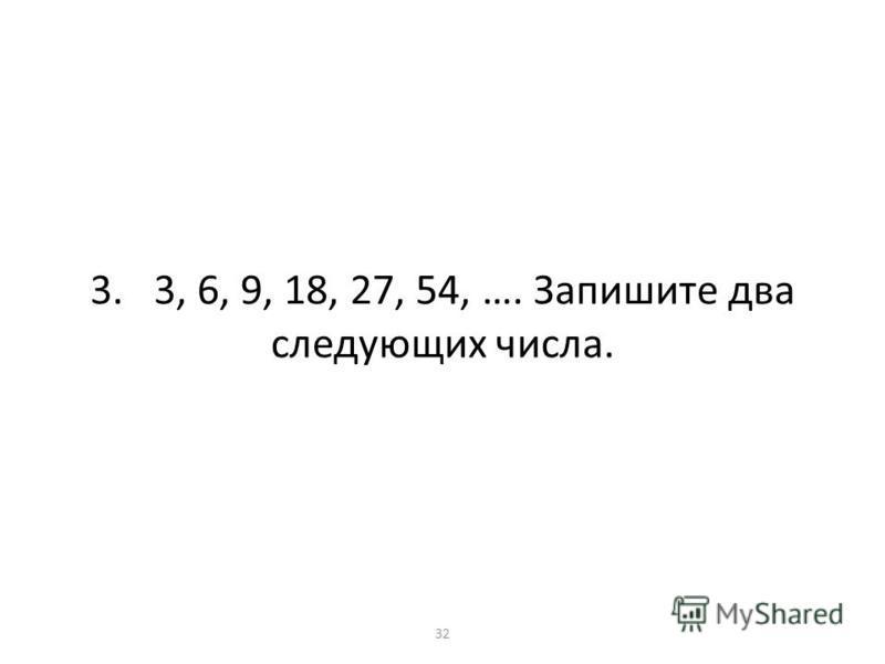 3. 3, 6, 9, 18, 27, 54, …. Запишите два следующих числа. 32