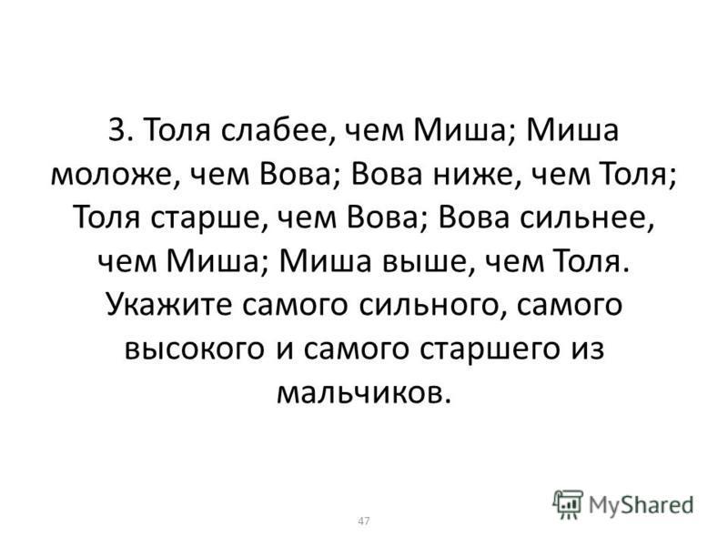 3. Толя слабее, чем Миша; Миша моложе, чем Вова; Вова ниже, чем Толя; Толя старше, чем Вова; Вова сильнее, чем Миша; Миша выше, чем Толя. Укажите самого сильного, самого высокого и самого старшего из мальчиков. 47