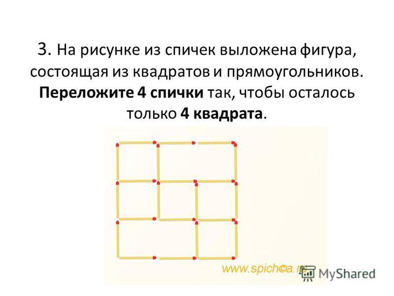 3. На рисунке из спичек выложена фигура, состоящая из квадратов и прямоугольников. Переложите 4 спички так, чтобы осталось только 4 квадрата. 52