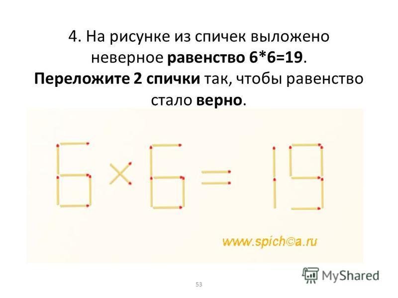 4. На рисунке из спичек выложено неверное равенство 6*6=19. Переложите 2 спички так, чтобы равенство стало верно. 53