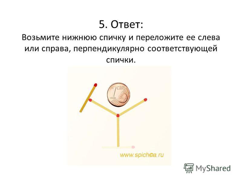 5. Ответ: Возьмите нижнюю спичку и переложите ее слева или справа, перпендикулярно соответствующей спички.