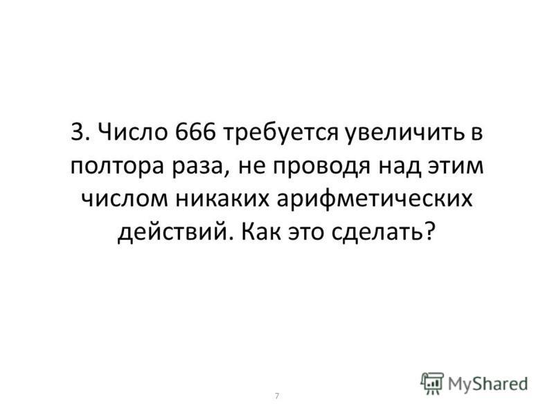 3. Число 666 требуется увеличить в полтора раза, не проводя над этим числом никаких арифметических действий. Как это сделать? 7