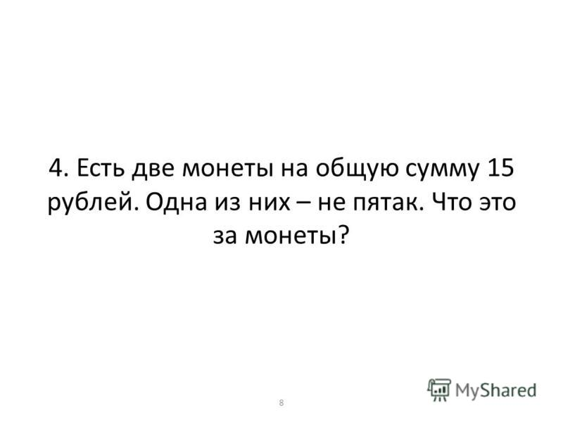 4. Есть две монеты на общую сумму 15 рублей. Одна из них – не пятак. Что это за монеты? 8