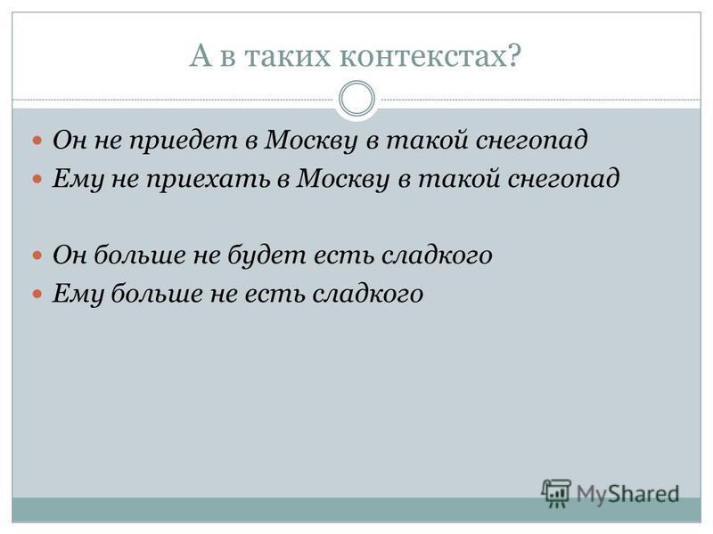 А в таких контекстах? Он не приедет в Москву в такой снегопад Ему не приехать в Москву в такой снегопад Он больше не будет есть сладкого Ему больше не есть сладкого