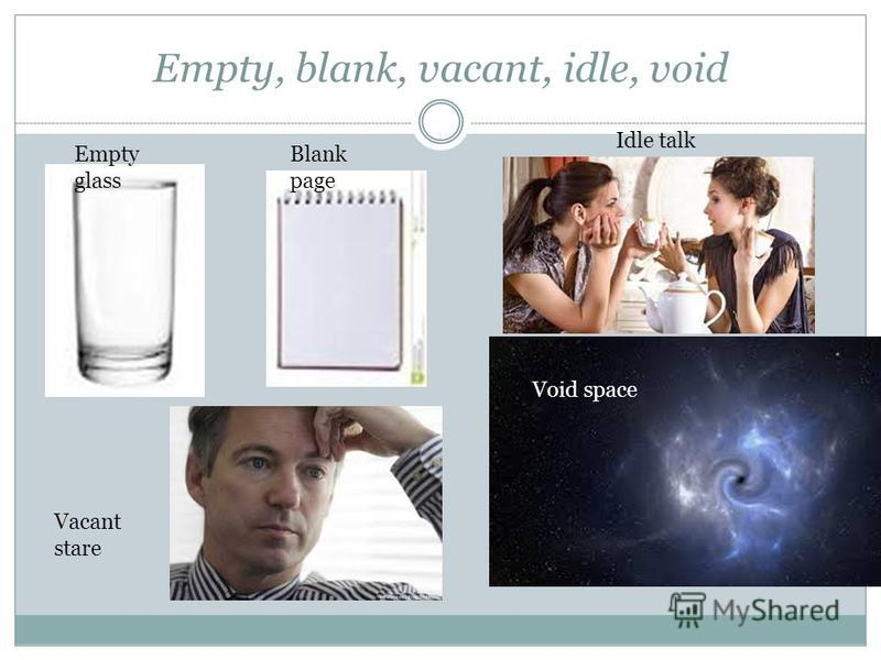 Empty, blank, vacant, idle, void Empty glass Blank page Vacant stare Void space Idle talk
