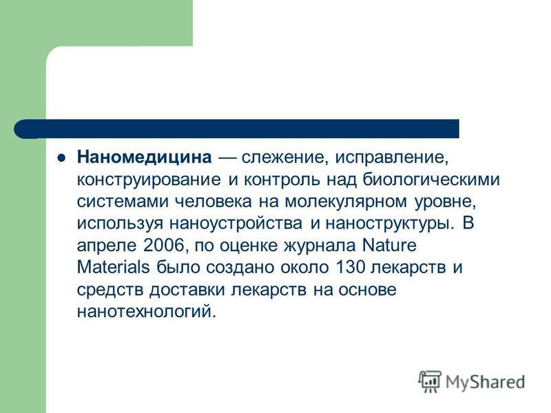 Наномедицина слежение, исправление, конструирование и контроль над биологическими системами человека на молекулярном уровне, используя наноустройства и наноструктуры. В апреле 2006, по оценке журнала Nature Materials было создано около 130 лекарств и