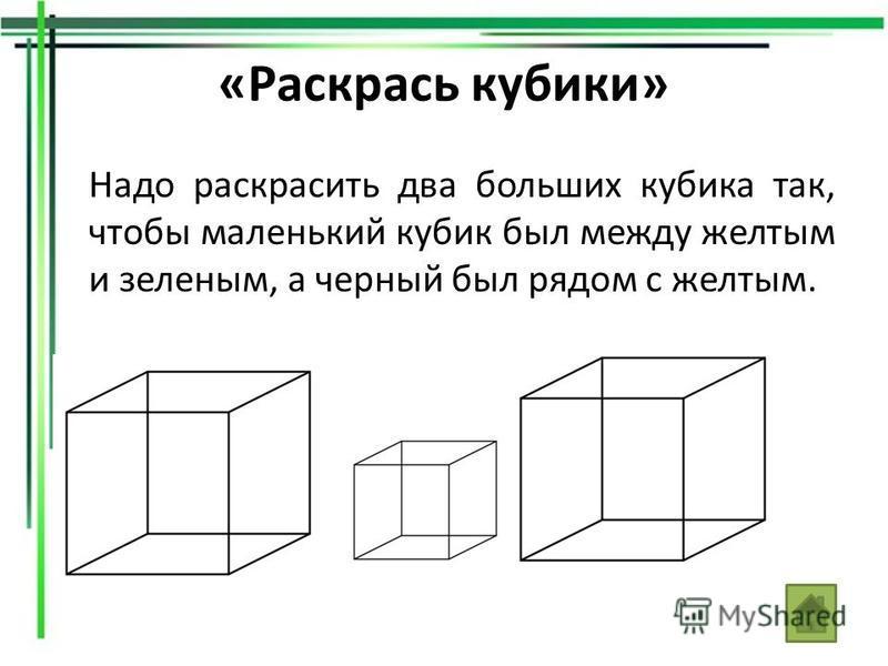 «Раскрась кубики» Надо раскрасить два больших кубика так, чтобы маленький кубик был между желтым и зеленым, а черный был рядом с желтым.