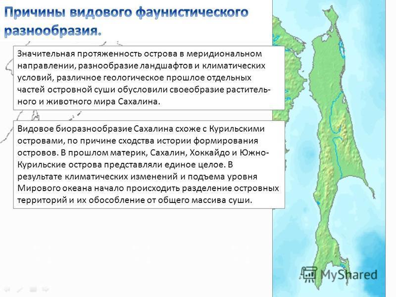 Значительная протяженность острова в меридиональном направлении, разнообразие ландшафтов и климатических условий, различное геологическое прошлое отдельных частей островной суши обусловили своеобразие раститель ного и животного мира Сахалина. Видов