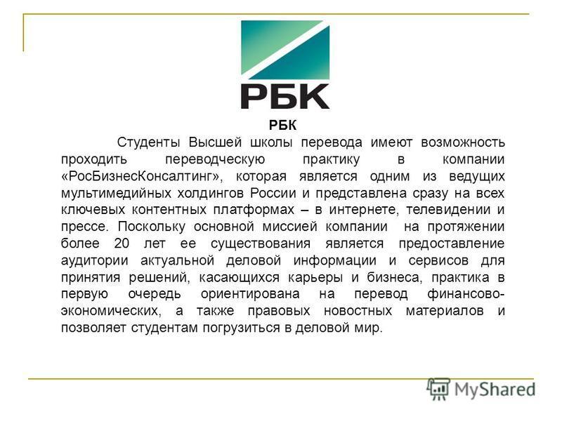 РБК Студенты Высшей школы перевода имеют возможность проходить переводческую практику в компании «Рос БизнесКонсалтинг», которая является одним из ведущих мультимедийных холдингов России и представлена сразу на всех ключевых контентных платформах – в