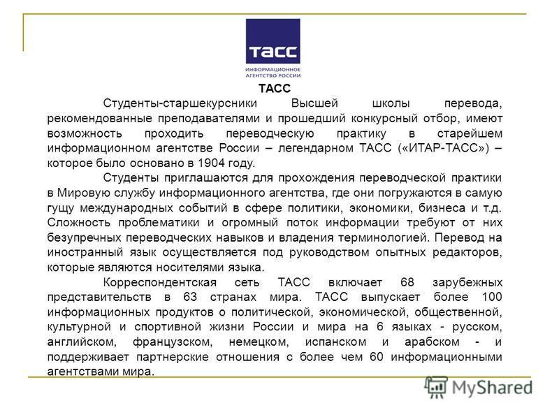 ТАСС Студенты-старшекурсники Высшей школы перевода, рекомендованные преподавателями и прошедший конкурсный отбор, имеют возможность проходить переводческую практику в старейшем информационном агентстве России – легендарном ТАСС («ИТАР-ТАСС») – которо