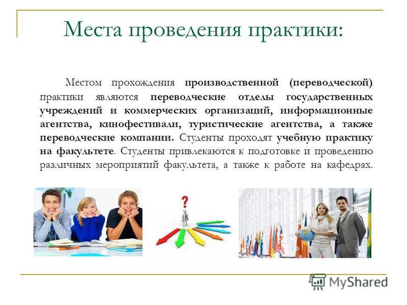 Места проведения практики: Местом прохождения производственной (переводческой) практики являются переводческие отделы государственных учреждений и коммерческих организаций, информационные агентства, кинофестивали, туристические агентства, а также пер