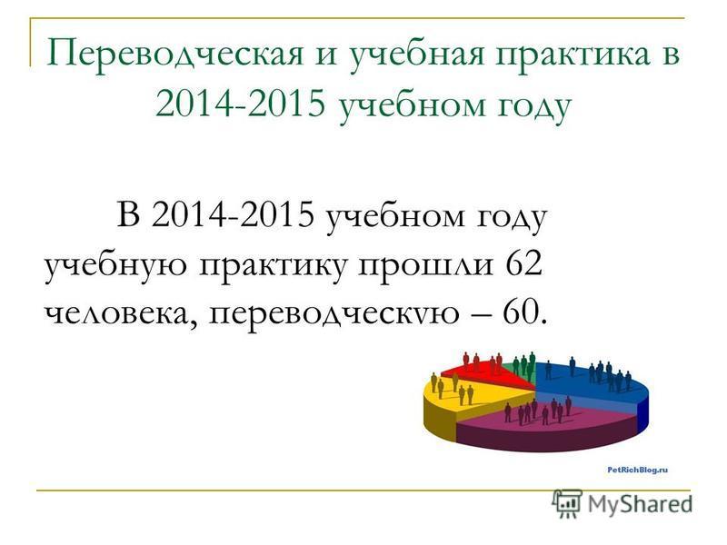 Переводческая и учебная практика в 2014-2015 учебном году В 2014-2015 учебном году учебную практику прошли 62 человека, переводческую – 60.