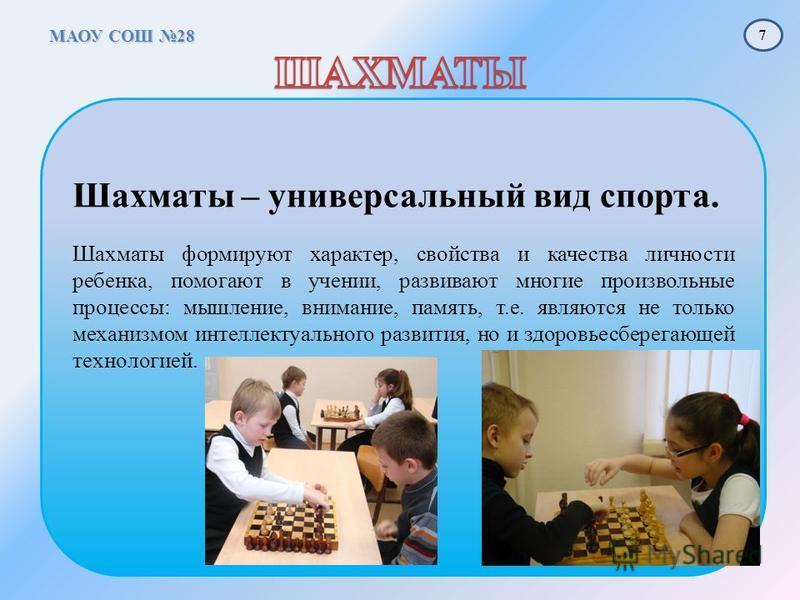 МАОУ СОШ 28 Шахматы – универсальный вид спорта. Шахматы формируют характер, свойства и качества личности ребенка, помогают в учении, развивают многие произвольные процессы: мышление, внимание, память, т.е. являются не только механизмом интеллектуальн