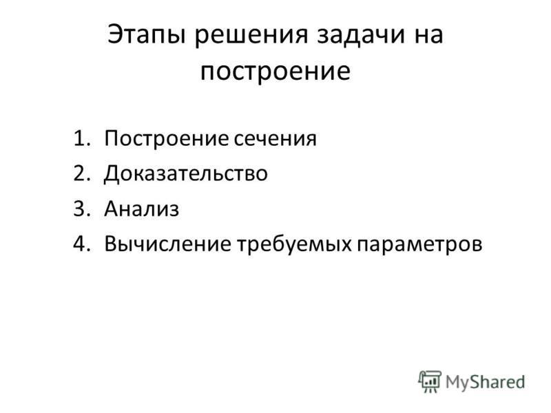 Этапы решения задачи на построение 1. Построение сечения 2. Доказательство 3. Анализ 4. Вычисление требуемых параметров