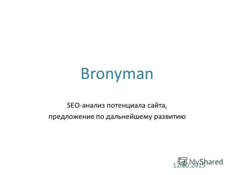 Bronyman SEO-анализ потенциала сайта, предложение по дальнейшему развитию 12.10.2015