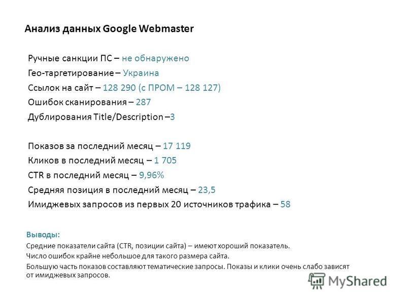 Анализ данных Google Webmaster Ручные санкции ПС – не обнаружено Гео-таргетирование – Украина Ссылок на сайт – 128 290 (с ПРОМ – 128 127) Ошибок сканирования – 287 Дублирования Title/Description –3 Показов за последний месяц – 17 119 Кликов в последн
