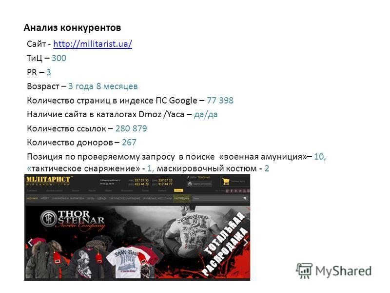 Анализ конкурентов Сайт - http://militarist.ua/http://militarist.ua/ ТиЦ – 300 PR – 3 Возраст – 3 года 8 месяцев Количество страниц в индексе ПС Google – 77 398 Наличие сайта в каталогах Dmoz /Yaca – да/да Количество ссылок – 280 879 Количество донор