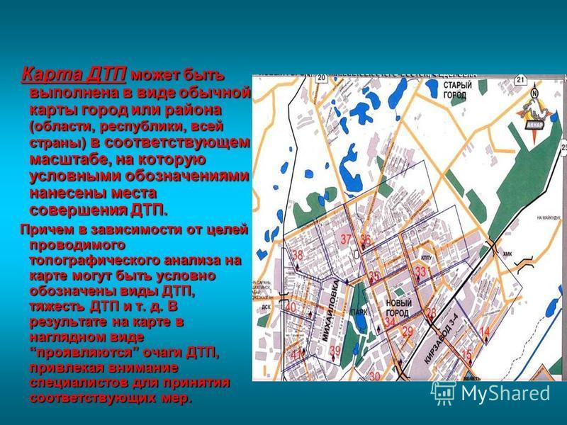 Карта ДТП может быть выполнена в виде обычной карты город или района (области, республики, всей страны) в соответствующем масштабе, на которую условными обозначениями нанесены места совершения ДТП. Карта ДТП может быть выполнена в виде обычной карты