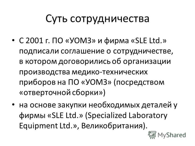 Суть сотрудничества С 2001 г. ПО «УОМЗ» и фирма «SLE Ltd.» подписали соглашение о сотрудничестве, в котором договорились об организации производства медико-технических приборов на ПО «УОМЗ» (посредством «отверточной сборки») на основе закупки необход
