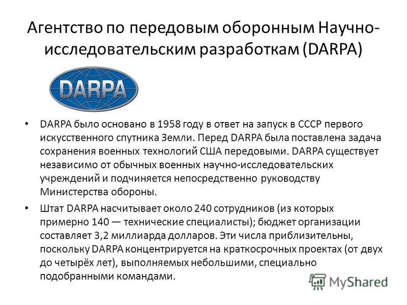 Агентство по передовым оборонным Научно- исследовательским разработкам (DARPA) DARPA было основано в 1958 году в ответ на запуск в СССР первого искусственного спутника Земли. Перед DARPA была поставлена задача сохранения военных технологий США передо