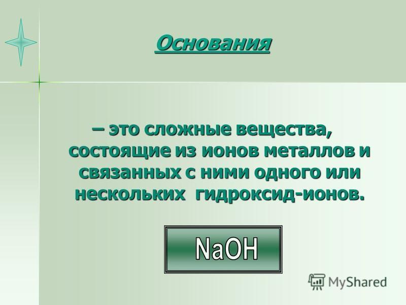 Основания – это сложные вещества, состоящие из ионов металлов и связанных с ними одного или нескольких гидроксид-ионов.