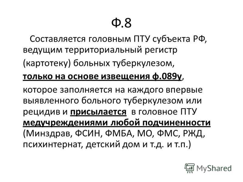 Ф.8 Составляется головным ПТУ субъекта РФ, ведущим территориальный регистр (картотеку) больных туберкулезом, только на основе извещения ф.089 у, которое заполняется на каждого впервые выявленного больного туберкулезом или рецидив и присылается в голо
