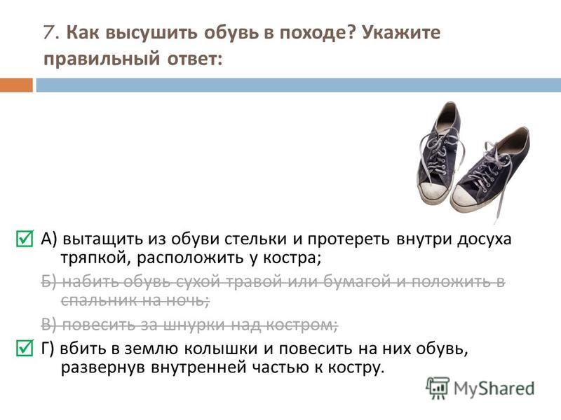 7. Как высушить обувь в походе ? Укажите правильный ответ : А ) вытащить из обуви стельки и протереть внутри досуха тряпкой, расположить у костра ; Б ) набить обувь сухой травой или бумагой и положить в спальник на ночь ; В ) повесить за шнурки над к