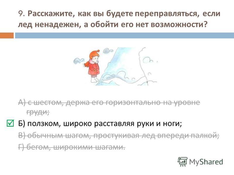 9. Расскажите, как вы будете переправляться, если лед ненадежен, а обойти его нет возможности ? А ) с шестом, держа его горизонтально на уровне груди ; Б ) ползком, широко расставляя руки и ноги ; В ) обычным шагом, простукивая лед впереди палкой ; Г