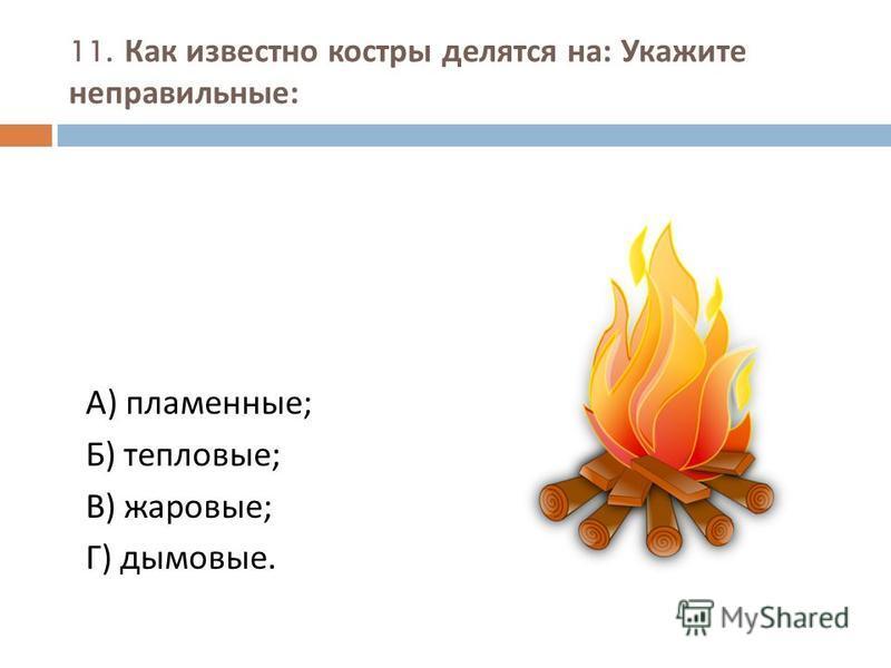 11. Как известно костры делятся на : Укажите неправильные : А ) пламенные ; Б ) тепловые ; В ) жаровые ; Г ) дымовые.