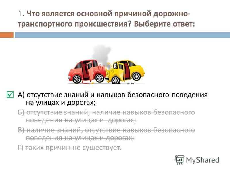 1. Что является основной причиной дорожно - транспортного происшествия ? Выберите ответ : А ) отсутствие знаний и навыков безопасного поведения на улицах и дорогах ; Б ) отсутствие знаний, наличие навыков безопасного поведения на улицах и дорогах ; В