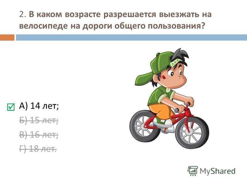2. В каком возрасте разрешается выезжать на велосипеде на дороги общего пользования ? А ) 14 лет ; Б ) 15 лет ; В ) 16 лет ; Г ) 18 лет.