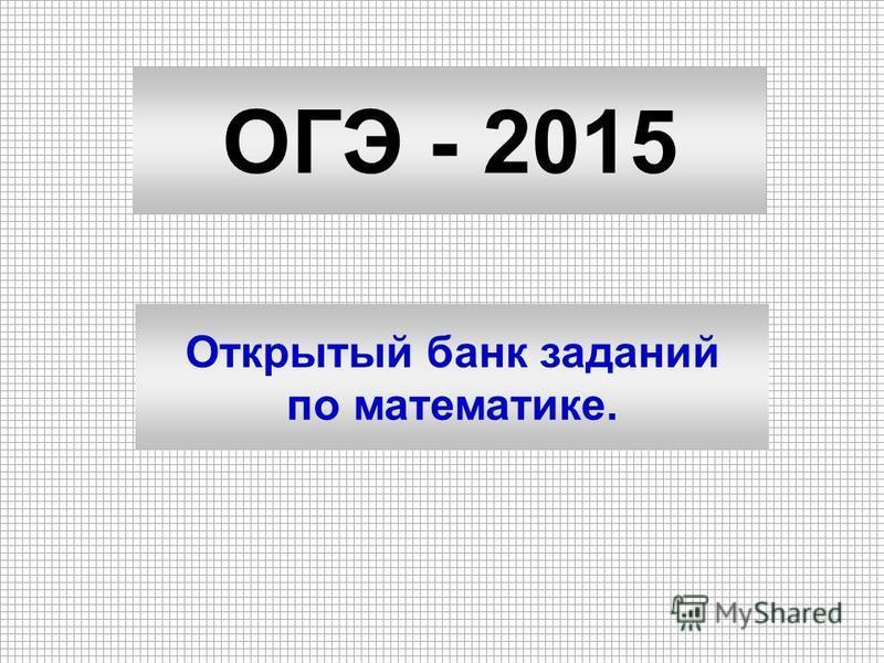 ОГЭ - 2015 Открытый банк заданий по математике.