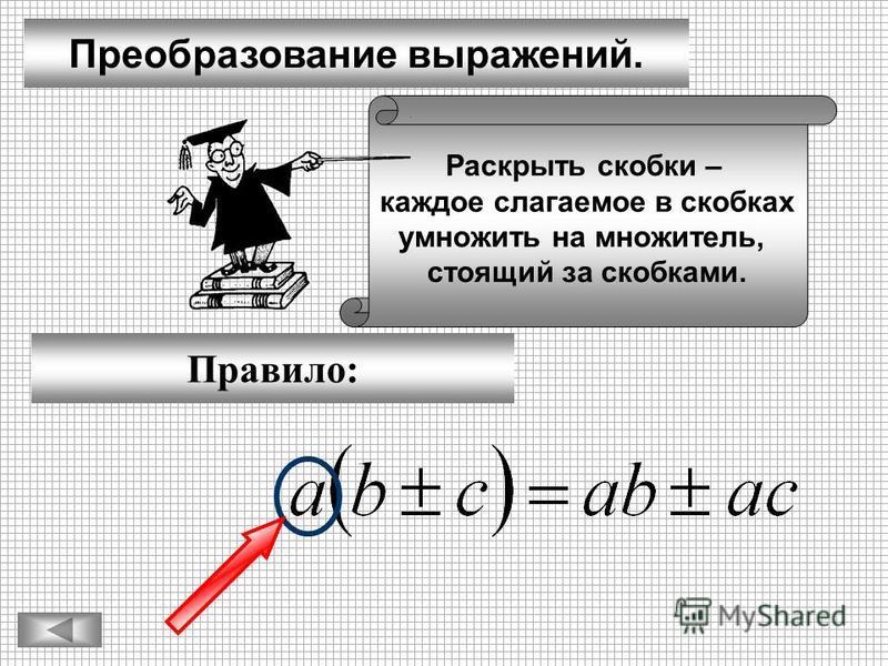 Преобразование выражений. Правило: Раскрыть скобки – каждое слагаемое в скобках умножить на множитель, стоящий за скобками.