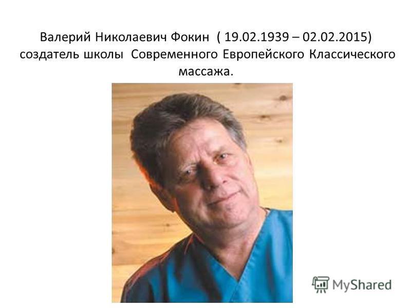 Валерий Николаевич Фокин ( 19.02.1939 – 02.02.2015) создатель школы Современного Европейского Классического массажа.