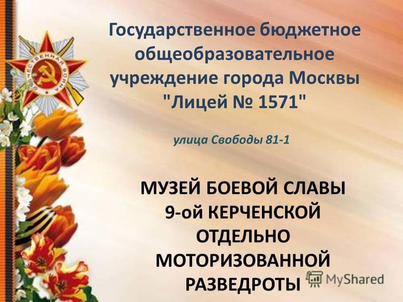 Государственное бюджетное общеобразовательное учреждение города Москвы Лицей 1571 МУЗЕЙ БОЕВОЙ СЛАВЫ 9-ой КЕРЧЕНСКОЙ ОТДЕЛЬНО МОТОРИЗОВАННОЙ РАЗВЕДРОТЫ улица Свободы 81-1