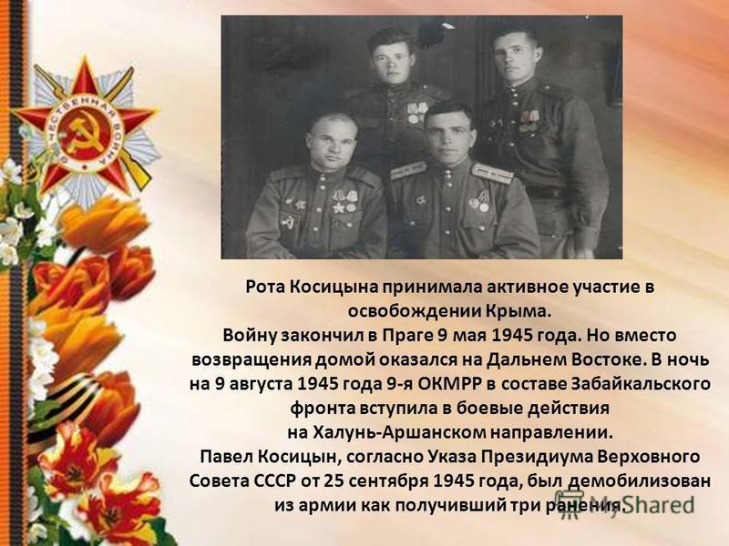 Рота Косицына принимала активное участие в освобождении Крыма. Войну закончил в Праге 9 мая 1945 года. Но вместо возвращения домой оказался на Дальнем Востоке. В ночь на 9 августа 1945 года 9-я ОКМРР в составе Забайкальского фронта вступила в боевые