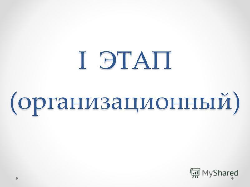 I ЭТАП (организационный)
