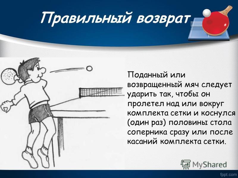 Правильный возврат Поданный или возвращенный мяч следует ударить так, чтобы он пролетел над или вокруг комплекта сетки и коснулся (один раз) половины стола соперника сразу или после касаний комплекта сетки.