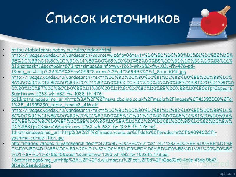 Список источников http://tabletennis.hobby.ru/rules/index.shtml http://images.yandex.ru/yandsearch?source=wiz&fp=0&text=%D0%BD%D0%B0%D1%81%D1%82%D0% BE%D0%BB%D1%8C%D0%BD%D1%8B%D0%B9%20%D1%82%D0%B5%D0%BD%D0%BD%D0%B8%D1% 81&noreask=1&pos=6&lr=67&rpt=si