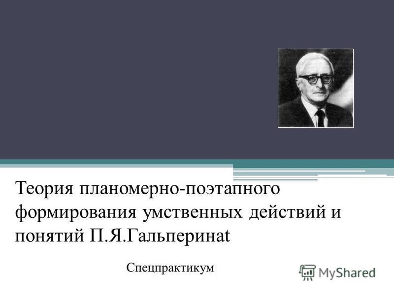 Теория планомерно-поэтапного формирования умственных действий и понятий П.Я.Гальперинаt Спецпрактикум